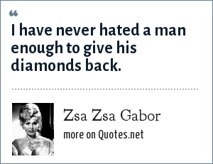 Zsa Zsa Gabor: I have never hated a man enough to give his diamonds back.
