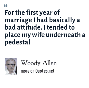 Woody Allen: For the first year of marriage I had basically a bad attitude. I tended to place my wife underneath a pedestal