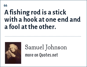 Samuel Johnson: A fishing rod is a stick with a hook at one end and a fool at the other.