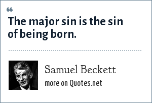 Samuel Beckett: The major sin is the sin of being born.