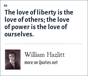 William Hazlitt: The love of liberty is the love of others; the love of power is the love of ourselves.