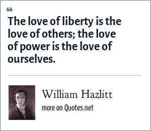 William Hazlitt: The love of liberty is the love of others; the love of power is the love of ourselves.