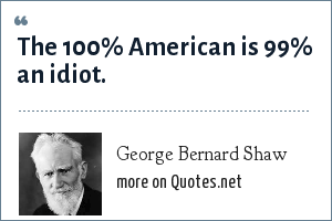 George Bernard Shaw: The 100% American is 99% an idiot.