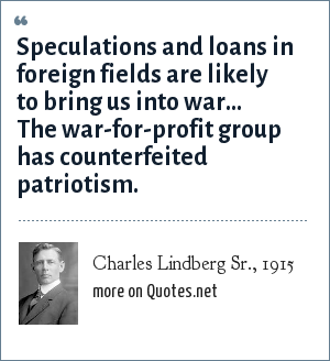 Charles Lindberg Sr., 1915: Speculations and loans in foreign fields are likely to bring us into war... The war-for-profit group has counterfeited patriotism.