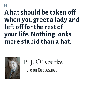 P. J. O'Rourke: A hat should be taken off when you greet a lady and left off for the rest of your life. Nothing looks more stupid than a hat.