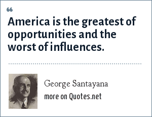 George Santayana: America is the greatest of opportunities and the worst of influences.