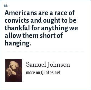 Samuel Johnson: Americans are a race of convicts and ought to be thankful for anything we allow them short of hanging.