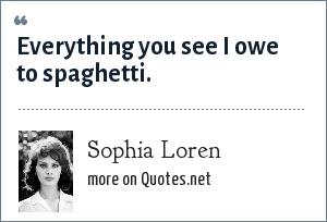 Sophia Loren: Everything you see I owe to spaghetti.