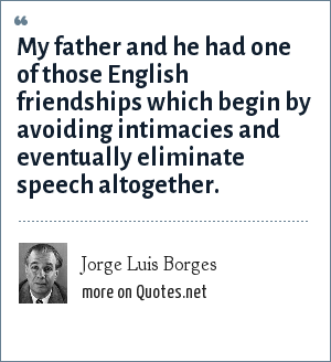 Jorge Luis Borges: My father and he had one of those English friendships which begin by avoiding intimacies and eventually eliminate speech altogether.