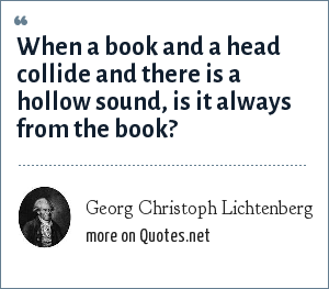 Georg Christoph Lichtenberg: When a book and a head collide and there is a hollow sound, is it always from the book?
