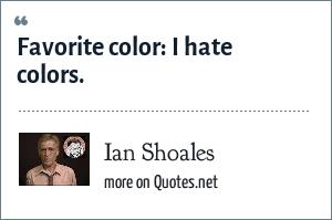 Ian Shoales: Favorite color: I hate colors.
