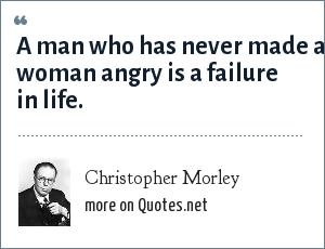 Christopher Morley: A man who has never made a woman angry is a failure in life.