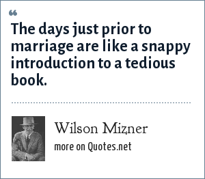 Wilson Mizner: The days just prior to marriage are like a snappy introduction to a tedious book.