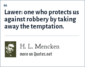 H. L. Mencken: Lawer: one who protects us against robbery by taking away the temptation.
