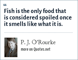 P. J. O'Rourke: Fish is the only food that is considered spoiled once it smells like what it is.