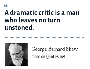 George Bernard Shaw: A dramatic critic is a man who leaves no turn unstoned.