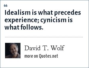 David T. Wolf: Idealism is what precedes experience; cynicism is what follows.