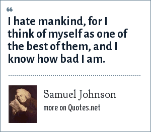Samuel Johnson: I hate mankind, for I think of myself as one of the best of them, and I know how bad I am.