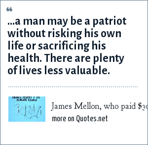 James Mellon, who paid $300 for a civil war Union army deferment: ...a man may be a patriot without risking his own life or sacrificing his health. There are plenty of lives less valuable.