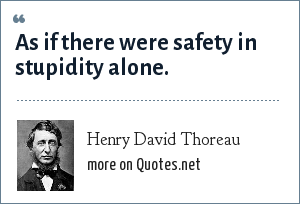 Henry David Thoreau: As if there were safety in stupidity alone.