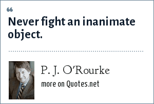 P. J. O'Rourke: Never fight an inanimate object.
