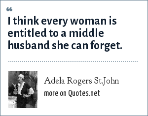 Adela Rogers St.John: I think every woman is entitled to a middle husband she can forget.