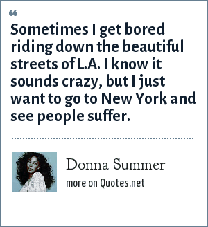 Donna Summer: Sometimes I get bored riding down the beautiful streets of L.A. I know it sounds crazy, but I just want to go to New York and see people suffer.