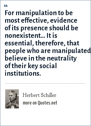Herbert Schiller: For manipulation to be most effective, evidence of its presence should be nonexistent... It is essential, therefore, that people who are manipulated believe in the neutrality of their key social institutions.
