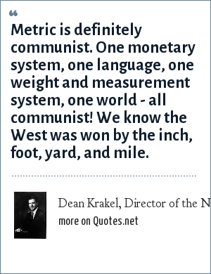 Dean Krakel, Director of the National Cowboy Hall of Fame: Metric is definitely communist. One monetary system, one language, one weight and measurement system, one world - all communist! We know the West was won by the inch, foot, yard, and mile.