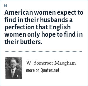 W. Somerset Maugham: American women expect to find in their husbands a perfection that English women only hope to find in their butlers.