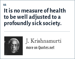 J. Krishnamurti: It is no measure of health to be well adjusted to a profoundly sick society.