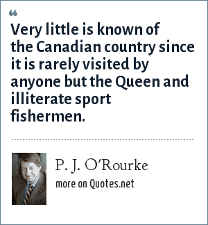 P. J. O'Rourke: Very little is known of the Canadian country since it is rarely visited by anyone but the Queen and illiterate sport fishermen.
