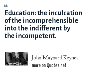 John Maynard Keynes: Education: the inculcation of the incomprehensible into the indifferent by the incompetent.