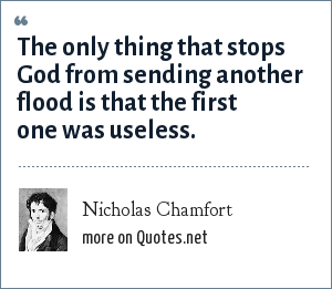 Nicholas Chamfort: The only thing that stops God from sending another flood is that the first one was useless.
