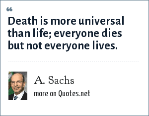 A. Sachs: Death is more universal than life; everyone dies but not everyone lives.