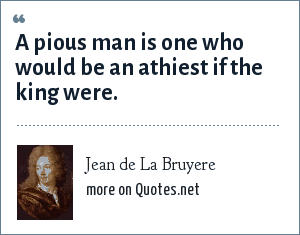 Jean de La Bruyere: A pious man is one who would be an athiest if the king were.