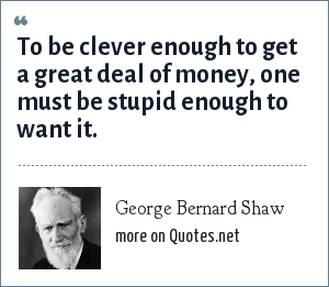 George Bernard Shaw: To be clever enough to get a great deal of money, one must be stupid enough to want it.