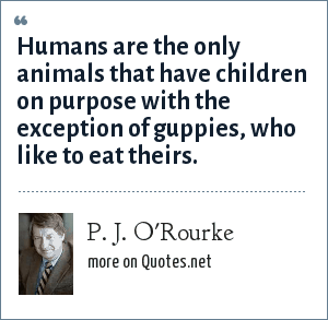 P. J. O'Rourke: Humans are the only animals that have children on purpose with the exception of guppies, who like to eat theirs.