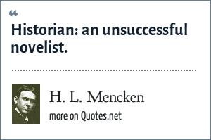 H. L. Mencken: Historian: an unsuccessful novelist.