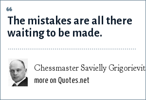 Chessmaster Savielly Grigorievitcyh Tartakower: The mistakes are all there waiting to be made.