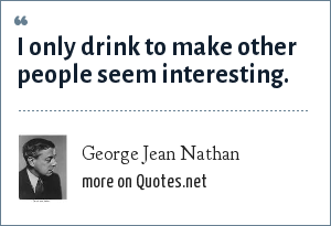 George Jean Nathan: I only drink to make other people seem interesting.