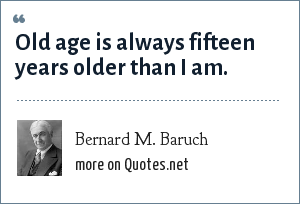 Bernard M. Baruch: Old age is always fifteen years older than I am.