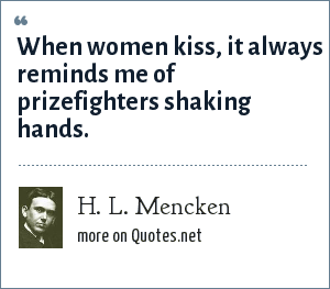 H. L. Mencken: When women kiss, it always reminds me of prizefighters shaking hands.