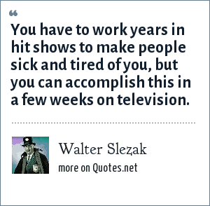 Walter Slezak: You have to work years in hit shows to make people sick and tired of you, but you can accomplish this in a few weeks on television.