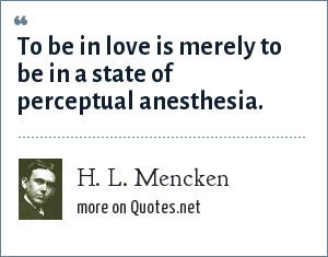 H. L. Mencken: To be in love is merely to be in a state of perceptual anesthesia.