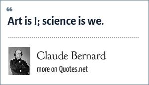 Claude Bernard: Art is I; science is we.