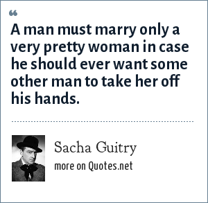 Sacha Guitry: A man must marry only a very pretty woman in case he should ever want some other man to take her off his hands.