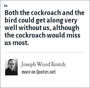 Joseph Wood Krutch: Both the cockroach and the bird could get along very well without us, although the cockroach would miss us most.