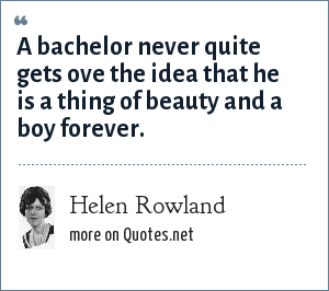Helen Rowland: A bachelor never quite gets ove the idea that he is a thing of beauty and a boy forever.