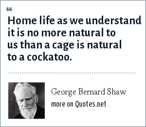 George Bernard Shaw: Home life as we understand it is no more natural to us than a cage is natural to a cockatoo.